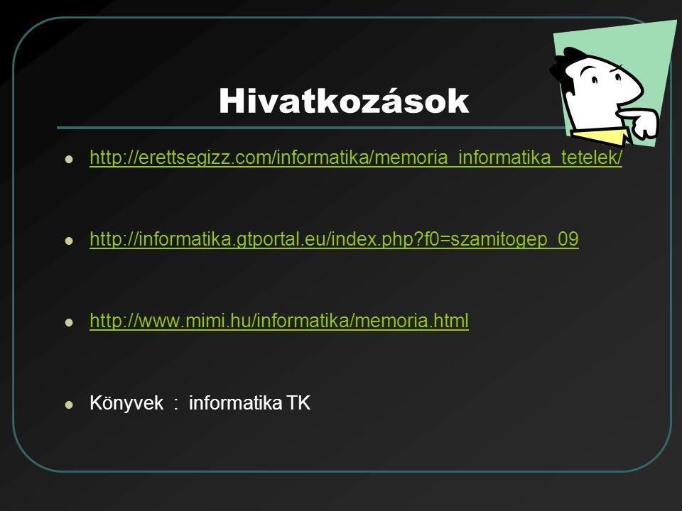 Hivatkozások http://erettsegizz.com/informatika/memoria_informatika_tetelek/ http://informatika.gtportal.eu/index.php?f0=szamitogep_09 http://www.mimi