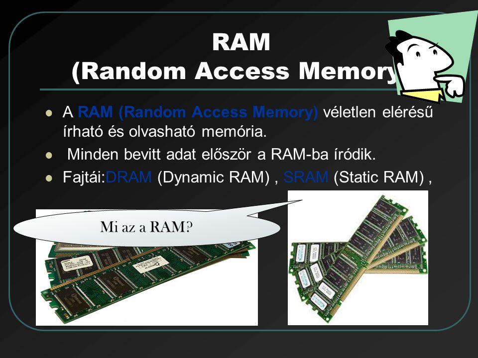 RAM (Random Access Memory) A RAM (Random Access Memory) véletlen elérésű írható és olvasható memória. Minden bevitt adat először a RAM-ba íródik. Fajt