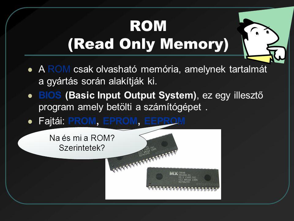 ROM (Read Only Memory) A ROM csak olvasható memória, amelynek tartalmát a gyártás során alakítják ki. BIOS (Basic Input Output System), ez egy illeszt