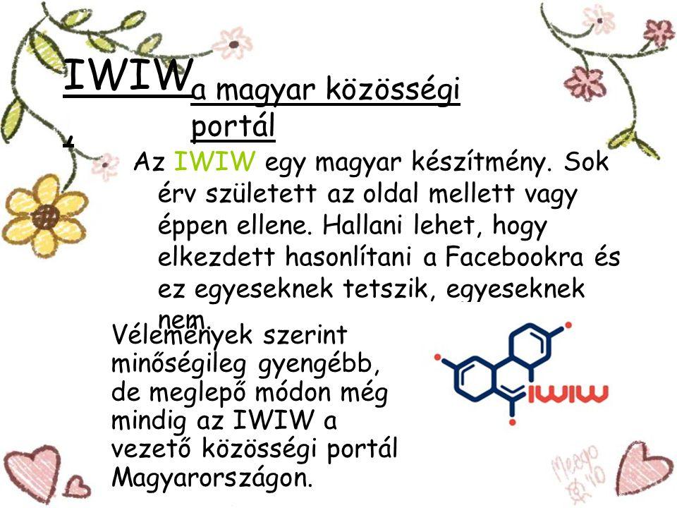 IWIW, Az IWIW egy magyar készítmény. Sok érv született az oldal mellett vagy éppen ellene. Hallani lehet, hogy elkezdett hasonlítani a Facebookra és e