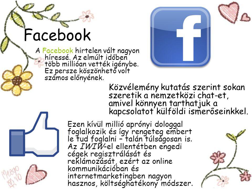 Facebook A Facebook hirtelen vált nagyon híressé. Az elmúlt időben több millióan vették igénybe. Ez persze köszönhető volt számos előnyének. Ezen kívü