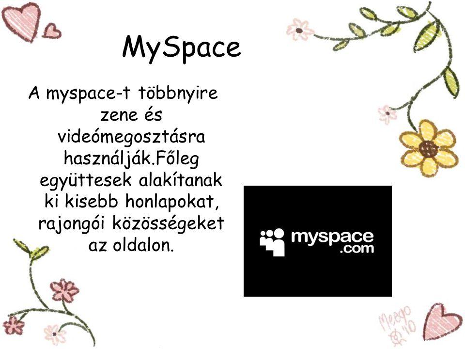 MySpace A myspace-t többnyire zene és videómegosztásra használják.Főleg együttesek alakítanak ki kisebb honlapokat, rajongói közösségeket az oldalon.