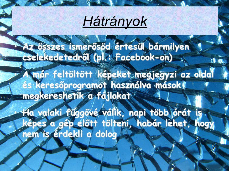 Hátrányok Az összes ismerősöd értesül bármilyen cselekedetedről (pl.: Facebook-on)Az összes ismerősöd értesül bármilyen cselekedetedről (pl.: Facebook