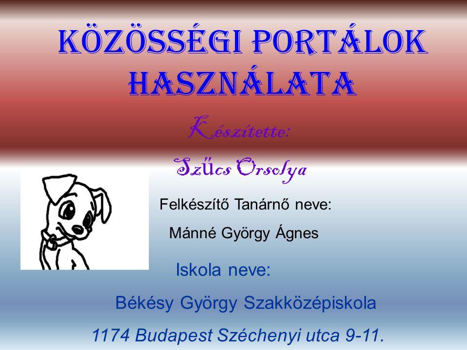 Közösségi portálok használata Készítette: Sz ű cs Orsolya Felkészítő Tanárnő neve: Mánné György Ágnes Iskola neve: Békésy György Szakközépiskola 1174