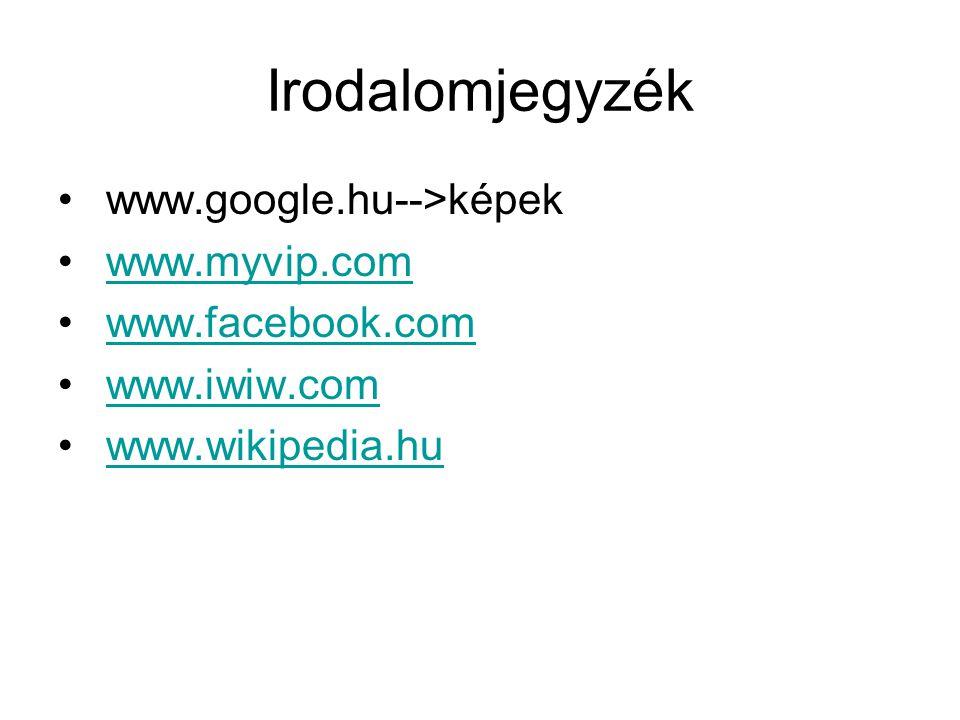 Irodalomjegyzék www.google.hu-->képek www.myvip.com www.facebook.com www.iwiw.com www.wikipedia.hu