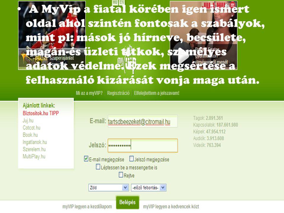 A MyVip a fiatal körében igen ismert oldal ahol szintén fontosak a szabályok, mint pl: mások jó hírneve, becsülete, magán-és üzleti titkok, személyes