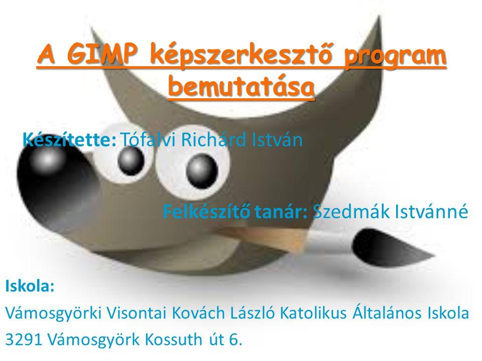 A GIMP képszerkesztő program bemutatása Iskola: Vámosgyörki Visontai Kovách László Katolikus Általános Iskola 3291 Vámosgyörk Kossuth út 6. Készítette
