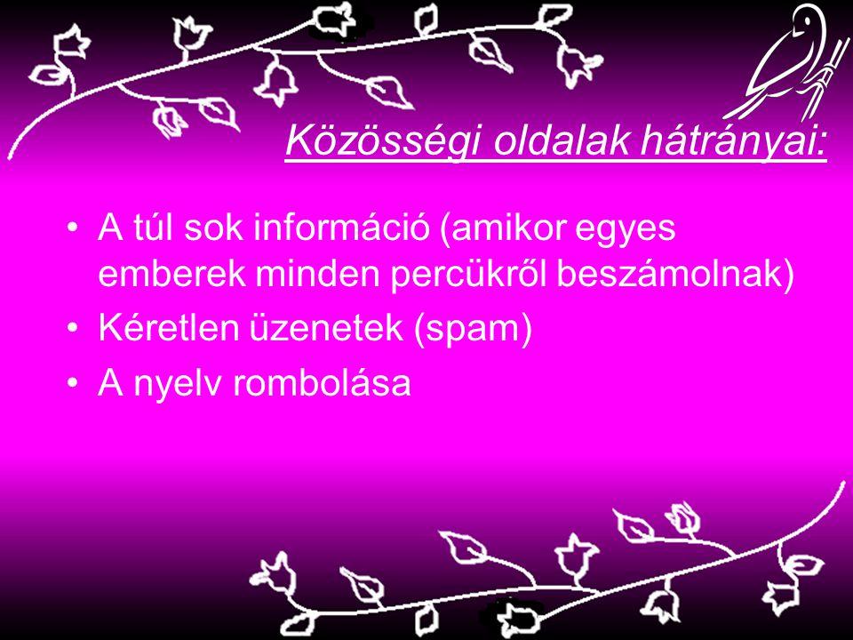 Közösségi oldalak hátrányai: A túl sok információ (amikor egyes emberek minden percükről beszámolnak) Kéretlen üzenetek (spam) A nyelv rombolása