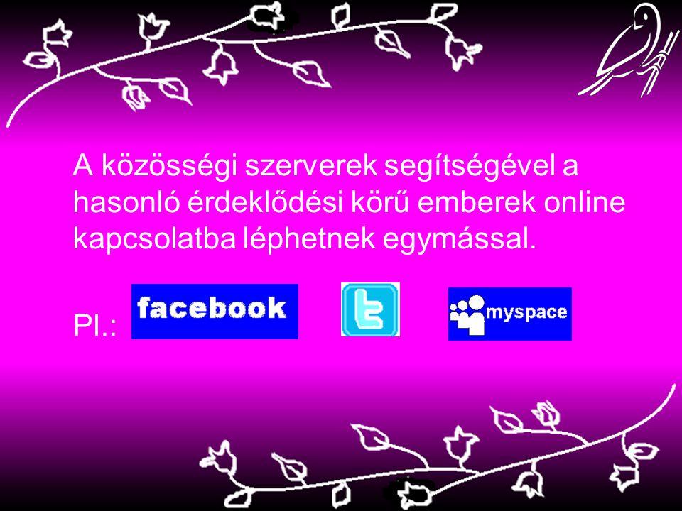A közösségi szerverek segítségével a hasonló érdeklődési körű emberek online kapcsolatba léphetnek egymással. Pl.:
