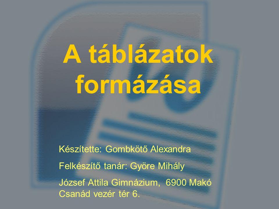 A táblázatok formázása Készítette: Gombkötő Alexandra Felkészítő tanár: Györe Mihály József Attila Gimnázium, 6900 Makó Csanád vezér tér 6.