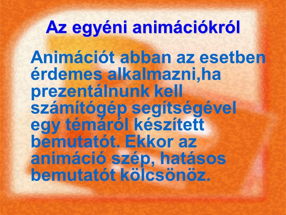 Az egyéni animációkról Animációt abban az esetben érdemes alkalmazni,ha prezentálnunk kell számítógép segítségével egy témáról készített bemutatót. Ek