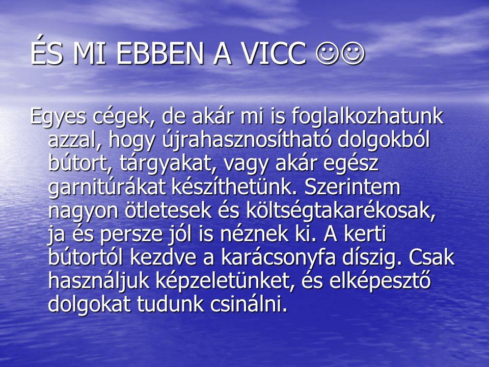 ÉS MI EBBEN A VICC ÉS MI EBBEN A VICC Egyes cégek, de akár mi is foglalkozhatunk azzal, hogy újrahasznosítható dolgokból bútort, tárgyakat, vagy akár