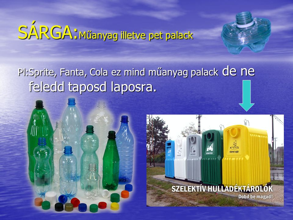 SÁRGA:Műanyag illetve pet palack Pl:Sprite, Fanta, Cola ez mind műanyag palack de ne feledd taposd laposra.