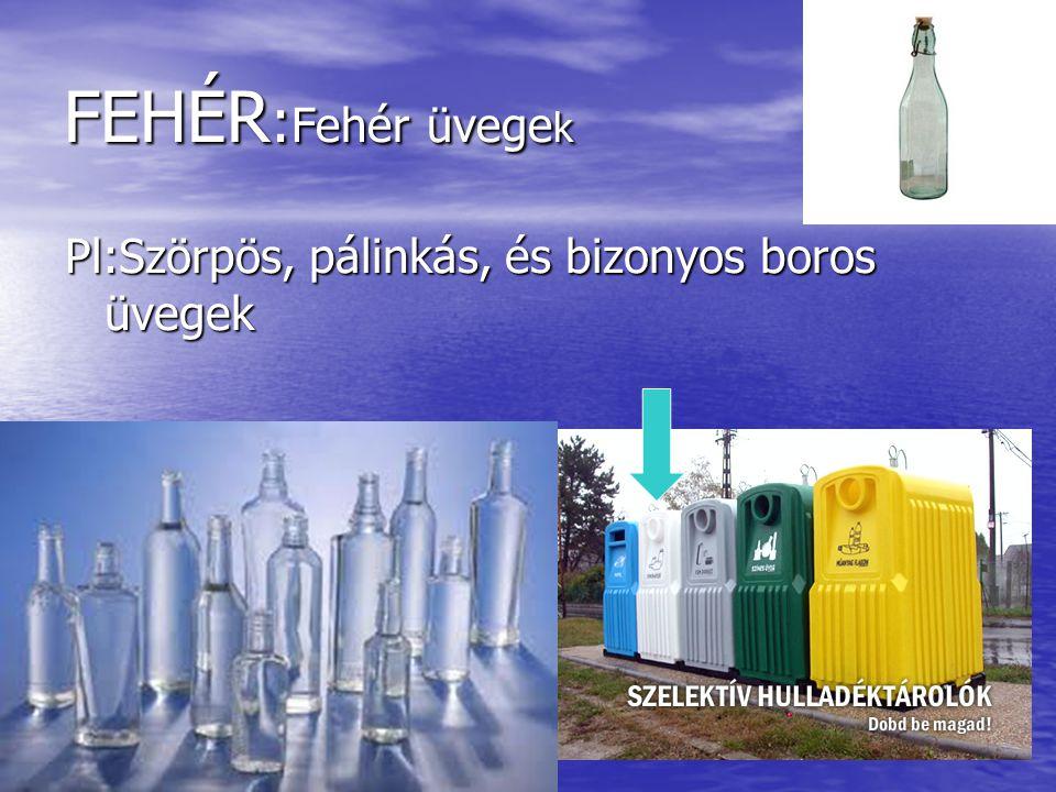 FEHÉR : Fehér üvege k Pl:Szörpös, pálinkás, és bizonyos boros üvegek