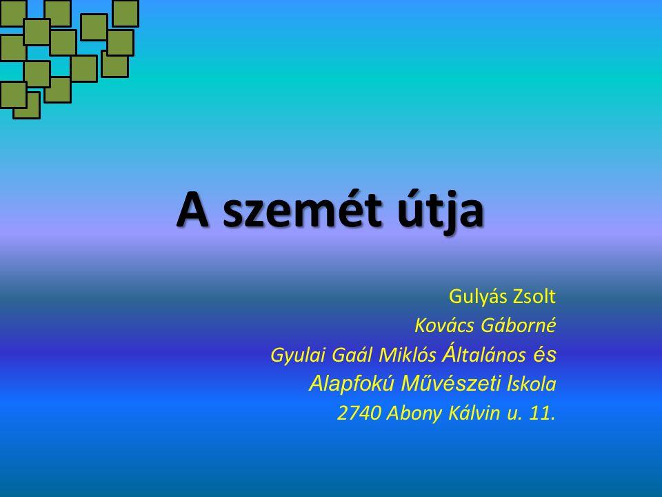 A szemét útja Gulyás Zsolt Kovács Gáborné Gyulai Gaál Miklós Á ltalános és Alapfokú Művészeti I skola 2740 Abony Kálvin u. 11.