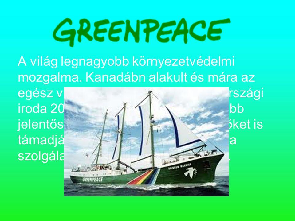 A világ legnagyobb környezetvédelmi mozgalma. Kanadábn alakult és mára az egész világot behálózza. A magyarországi iroda 2002 júniusában nyílt meg. Tö