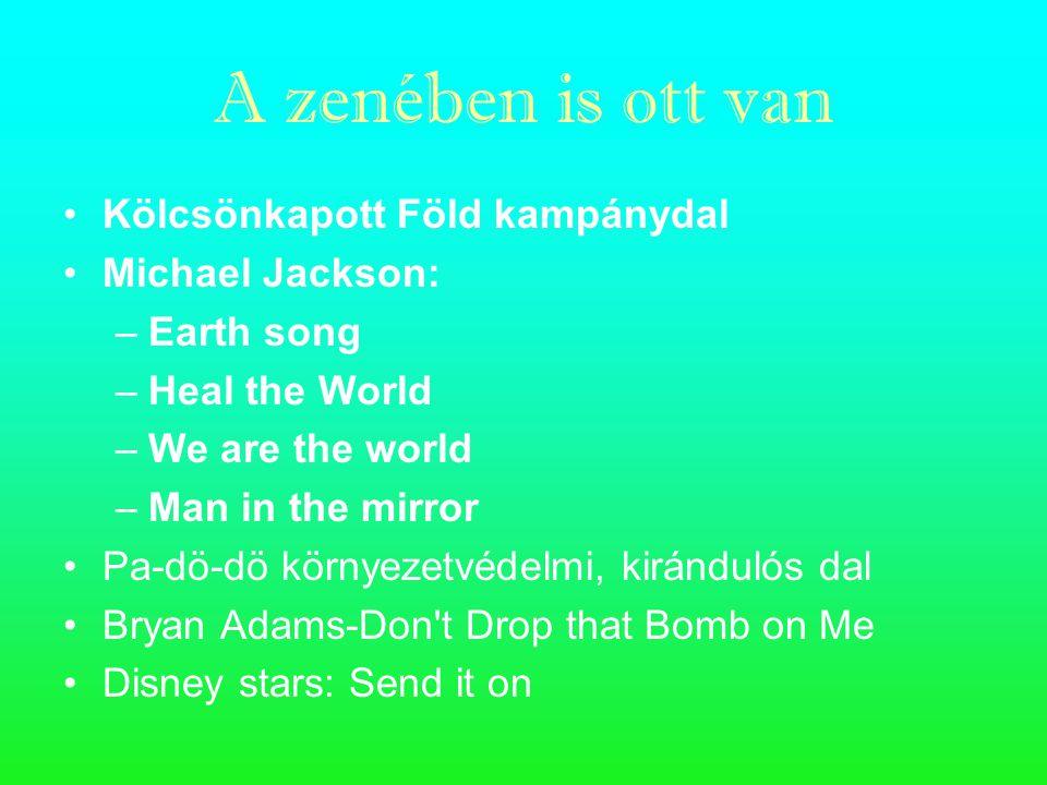 A zenében is ott van Kölcsönkapott Föld kampánydal Michael Jackson: –E–Earth song –H–Heal the World –W–We are the world –M–Man in the mirror Pa-dö-dö környezetvédelmi, kirándulós dal Bryan Adams-Don t Drop that Bomb on Me Disney stars: Send it on