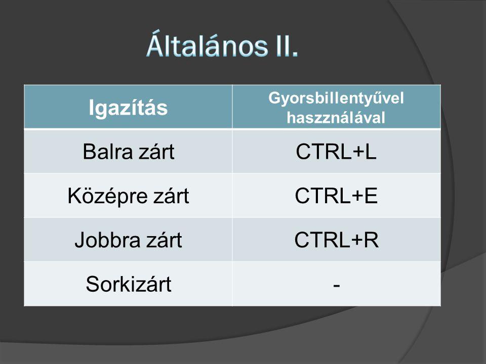 Igazítás Gyorsbillentyűvel haszználával Balra zártCTRL+L Középre zártCTRL+E Jobbra zártCTRL+R Sorkizárt-