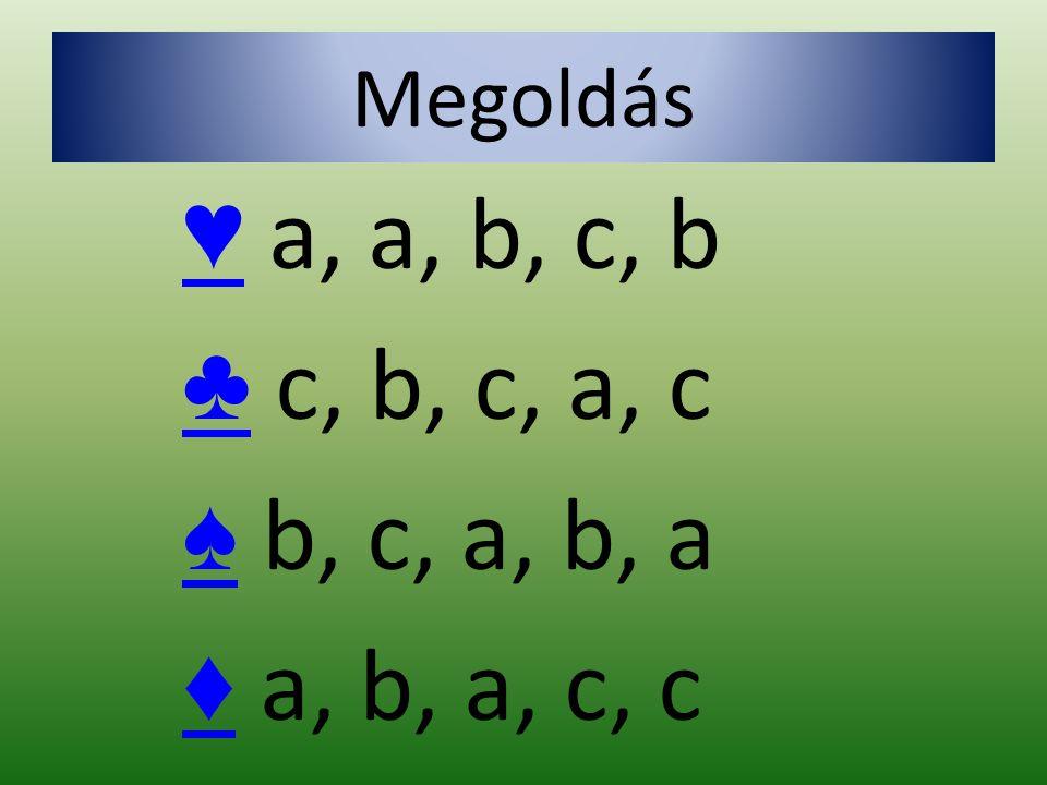 Megoldás ♥ ♥ a, a, b, c, b ♣ ♣ c, b, c, a, c ♠ ♠ b, c, a, b, a ♦ ♦ a, b, a, c, c