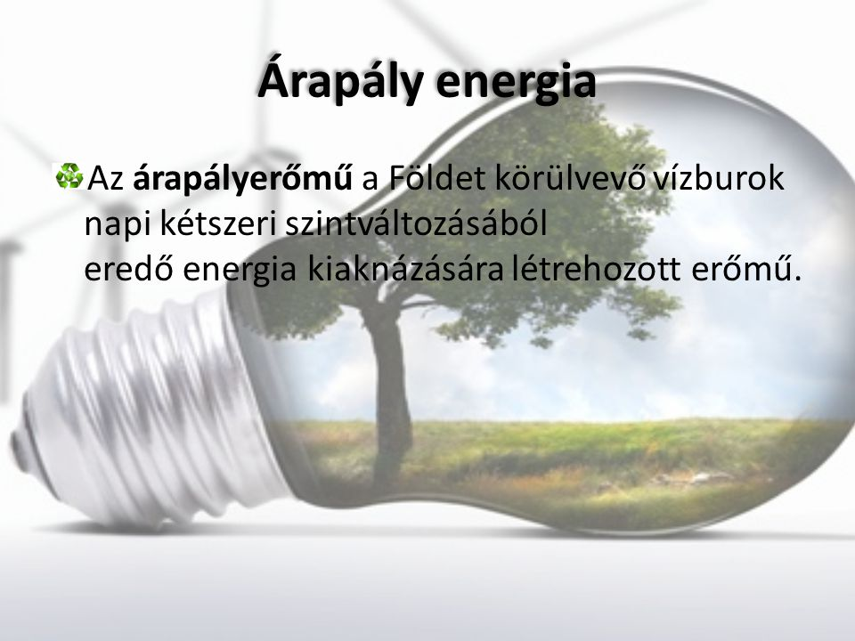 Árapály energia Árapály energia Az árapályerőmű a Földet körülvevő vízburok napi kétszeri szintváltozásából eredő energia kiaknázására létrehozott erő