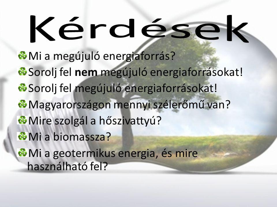 Mi a megújuló energiaforrás? Sorolj fel nem megújuló energiaforrásokat! Sorolj fel megújuló energiaforrásokat! Magyarországon mennyi szélerőmű van? Mi