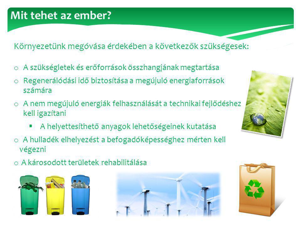 Mit tehet az ember? Környezetünk megóvása érdekében a következők szükségesek: o A szükségletek és erőforrások összhangjának megtartása o Regenerálódás