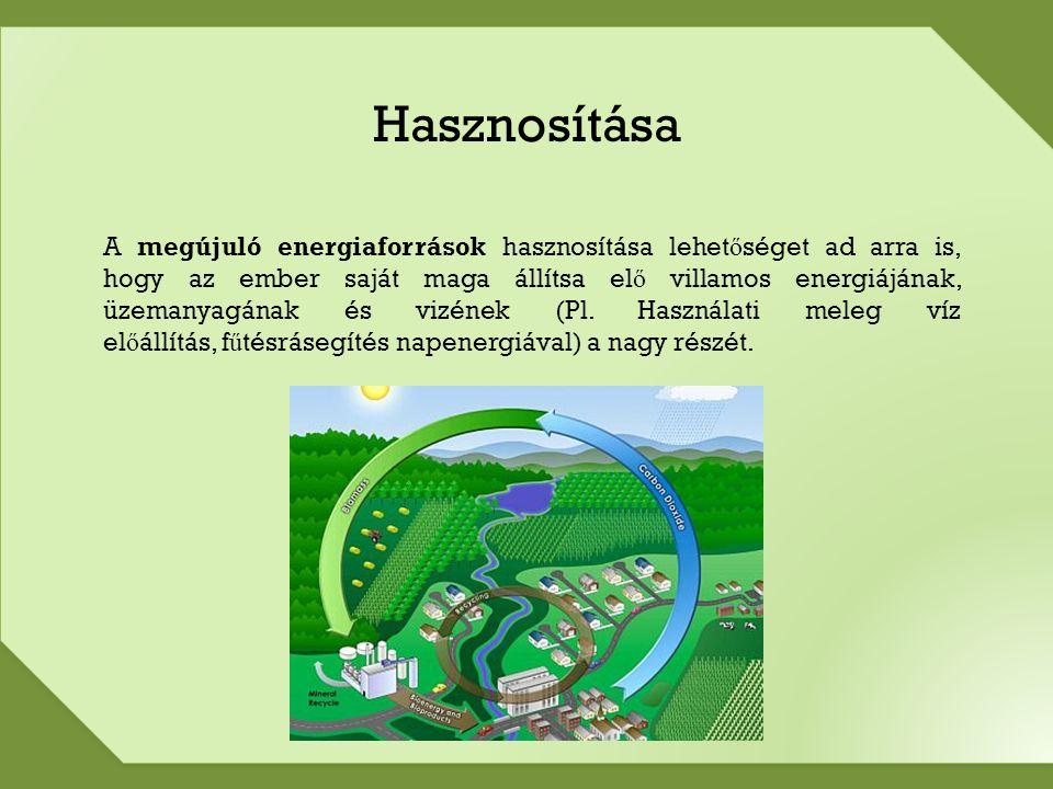 Hasznosítása A megújuló energiaforrások hasznosítása lehet ő séget ad arra is, hogy az ember saját maga állítsa el ő villamos energiájának, üzemanyagának és vizének (Pl.