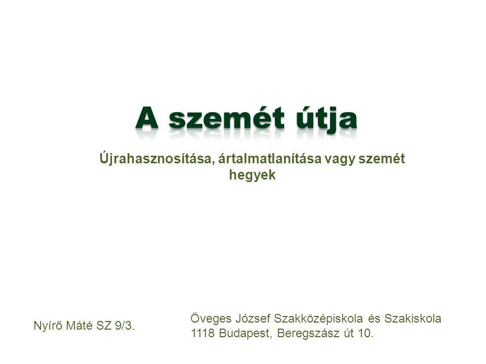 Újrahasznosítása, ártalmatlanítása vagy szemét hegyek Nyírő Máté SZ 9/3. Öveges József Szakközépiskola és Szakiskola 1118 Budapest, Beregszász út 10.