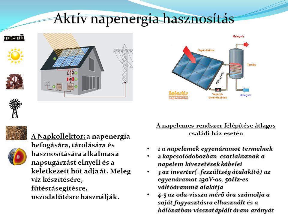 A napelemes rendszer felépítése átlagos családi ház esetén 1 a napelemek egyenáramot termelnek 1 a napelemek egyenáramot termelnek 2 kapcsolódobozban csatlakoznak a napelem kivezetések kábelei 2 kapcsolódobozban csatlakoznak a napelem kivezetések kábelei 3 az inverter(=feszültség átalakító) az egyenáramot 230V-os, 50Hz-es váltóárammá alakítja 3 az inverter(=feszültség átalakító) az egyenáramot 230V-os, 50Hz-es váltóárammá alakítja 4-5 az oda-vissza mérő óra számolja a saját fogyasztásra elhasznált és a hálózatban visszatáplált áram arányát 4-5 az oda-vissza mérő óra számolja a saját fogyasztásra elhasznált és a hálózatban visszatáplált áram arányát A Napkollektor: a napenergia befogására, tárolására és hasznosítására alkalmas a napsugárzást elnyeli és a keletkezett hőt adja át.