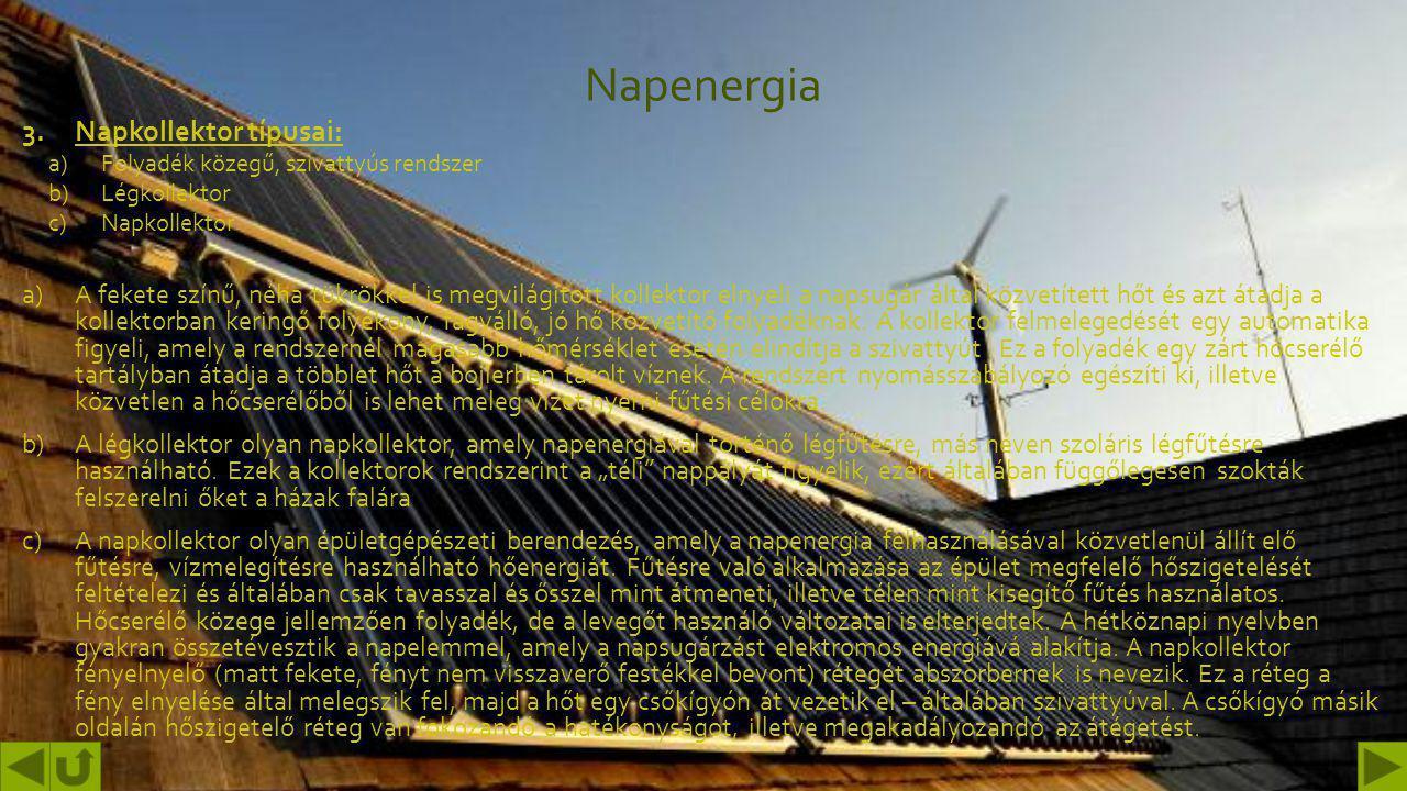Napenergia 3.Napkollektor típusai: a)Folyadék közegű, szivattyús rendszer b)Légkollektor c)Napkollektor a)A fekete színű, néha tükrökkel is megvilágított kollektor elnyeli a napsugár által közvetített hőt és azt átadja a kollektorban keringő folyékony, fagyálló, jó hő közvetítő folyadéknak.