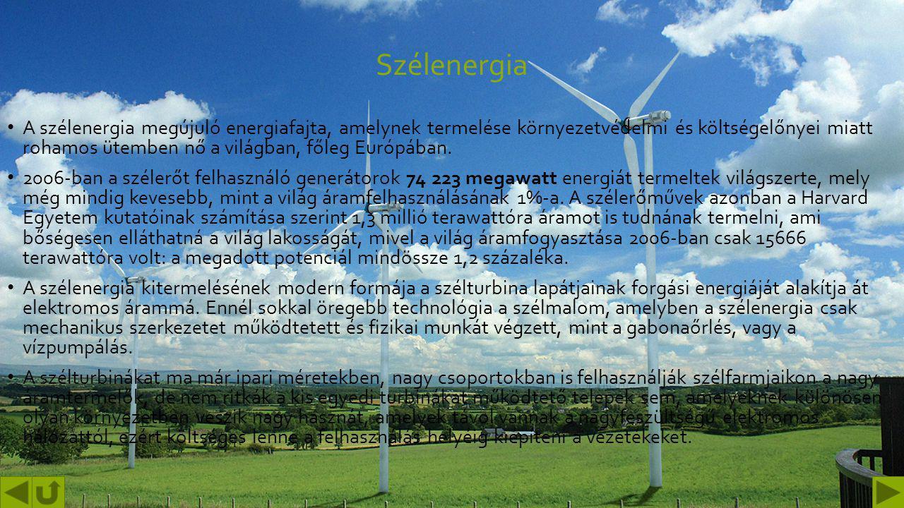 Szélenergia A szélenergia megújuló energiafajta, amelynek termelése környezetvédelmi és költségelőnyei miatt rohamos ütemben nő a világban, főleg Európában.