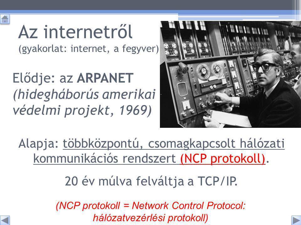 Elődje: az ARPANET (hidegháborús amerikai védelmi projekt, 1969) Az internetről (gyakorlat: internet, a fegyver) (NCP protokoll = Network Control Protocol: hálózatvezérlési protokoll) Alapja: többközpontú, csomagkapcsolt hálózati kommunikációs rendszert (NCP protokoll).