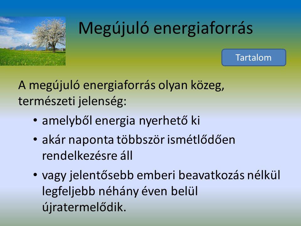 Megújuló energiaforrás A megújuló energiaforrás olyan közeg, természeti jelenség: amelyből energia nyerhető ki akár naponta többször ismétlődően rendelkezésre áll vagy jelentősebb emberi beavatkozás nélkül legfeljebb néhány éven belül újratermelődik.