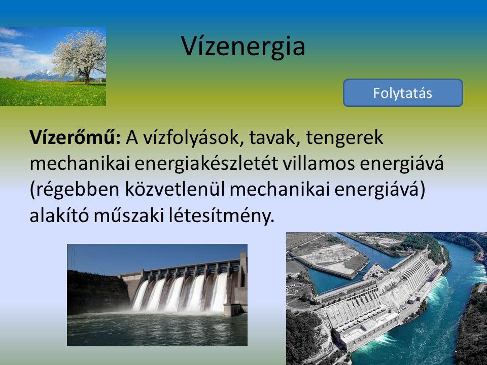 Vízenergia Vízerőmű: A vízfolyások, tavak, tengerek mechanikai energiakészletét villamos energiává (régebben közvetlenül mechanikai energiává) alakító műszaki létesítmény.
