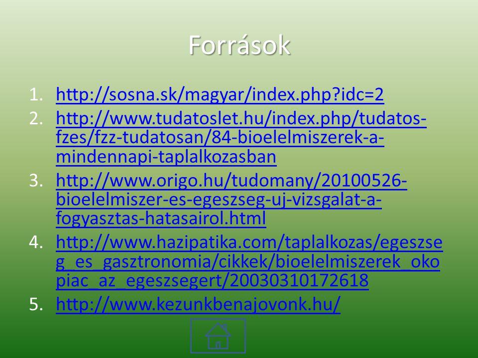 Források 1.http://sosna.sk/magyar/index.php?idc=2http://sosna.sk/magyar/index.php?idc=2 2.http://www.tudatoslet.hu/index.php/tudatos- fzes/fzz-tudatosan/84-bioelelmiszerek-a- mindennapi-taplalkozasbanhttp://www.tudatoslet.hu/index.php/tudatos- fzes/fzz-tudatosan/84-bioelelmiszerek-a- mindennapi-taplalkozasban 3.http://www.origo.hu/tudomany/20100526- bioelelmiszer-es-egeszseg-uj-vizsgalat-a- fogyasztas-hatasairol.htmlhttp://www.origo.hu/tudomany/20100526- bioelelmiszer-es-egeszseg-uj-vizsgalat-a- fogyasztas-hatasairol.html 4.http://www.hazipatika.com/taplalkozas/egeszse g_es_gasztronomia/cikkek/bioelelmiszerek_oko piac_az_egeszsegert/20030310172618http://www.hazipatika.com/taplalkozas/egeszse g_es_gasztronomia/cikkek/bioelelmiszerek_oko piac_az_egeszsegert/20030310172618 5.http://www.kezunkbenajovonk.hu/http://www.kezunkbenajovonk.hu/