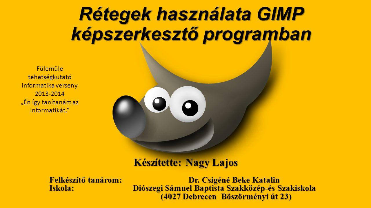 Rétegek használata GIMP képszerkesztő programban Készítette: Nagy Lajos Felkészítő tanárom: Dr.