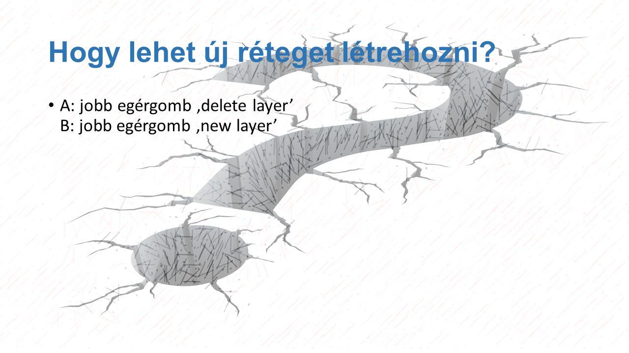 Hogy lehet új réteget létrehozni? A: jobb egérgomb 'delete layer' B: jobb egérgomb 'new layer'