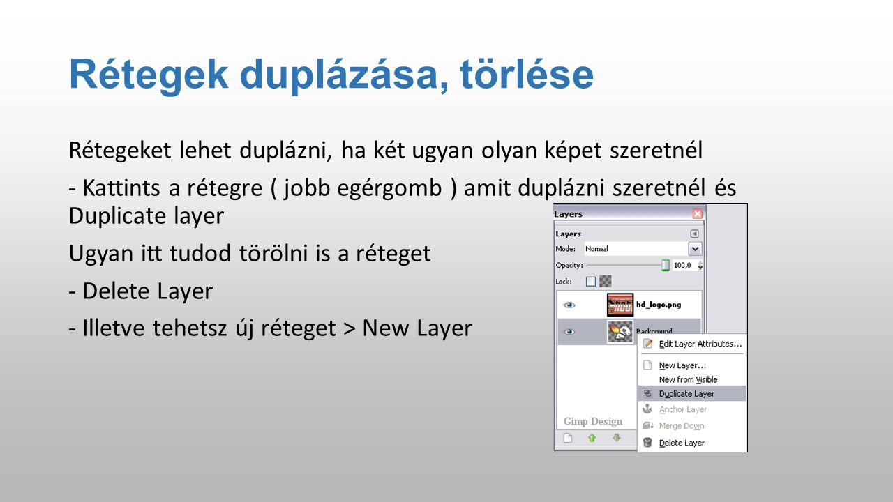 Rétegek duplázása, törlése Rétegeket lehet duplázni, ha két ugyan olyan képet szeretnél - Kattints a rétegre ( jobb egérgomb ) amit duplázni szeretnél és Duplicate layer Ugyan itt tudod törölni is a réteget - Delete Layer - Illetve tehetsz új réteget > New Layer
