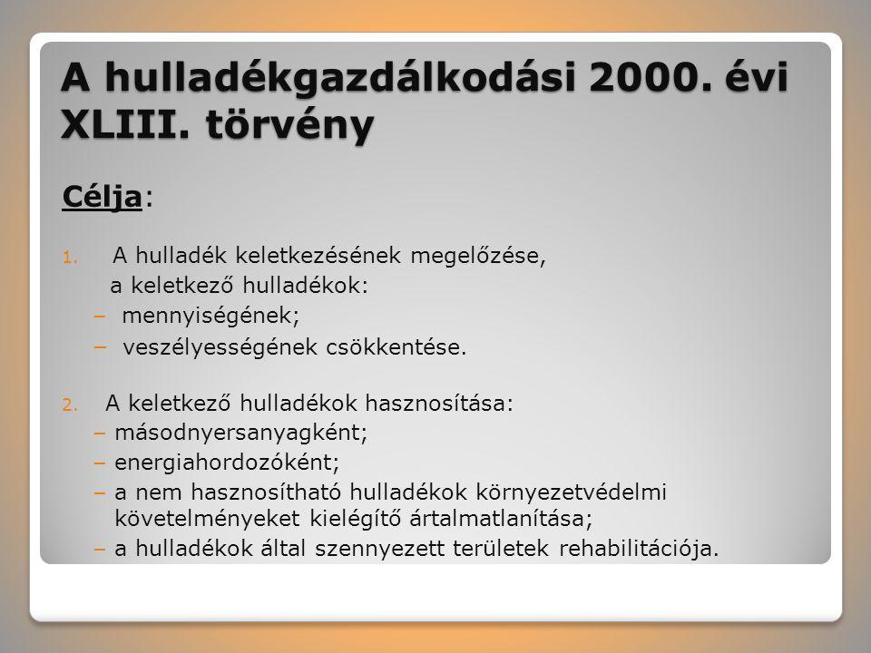 A hulladékgazdálkodási 2000. évi XLIII. törvény Célja: 1. A hulladék keletkezésének megelőzése, a keletkező hulladékok: – mennyiségének; – veszélyessé