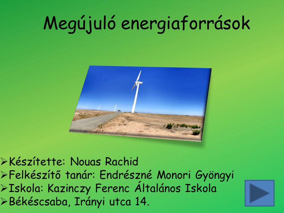 Megújuló energiaforrások  Készítette: Nouas Rachid  Felkészítő tanár: Endrészné Monori Gyöngyi  Iskola: Kazinczy Ferenc Általános Iskola  Békéscsaba, Irányi utca 14.