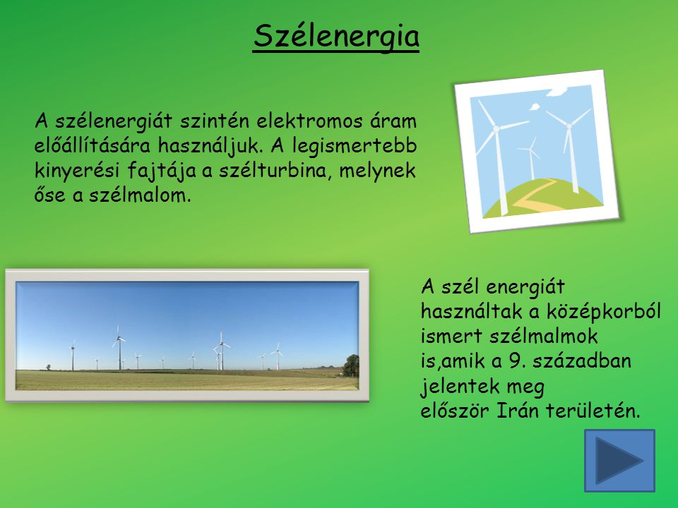 Szélenergia A szélenergiát szintén elektromos áram előállítására használjuk. A legismertebb kinyerési fajtája a szélturbina, melynek őse a szélmalom.