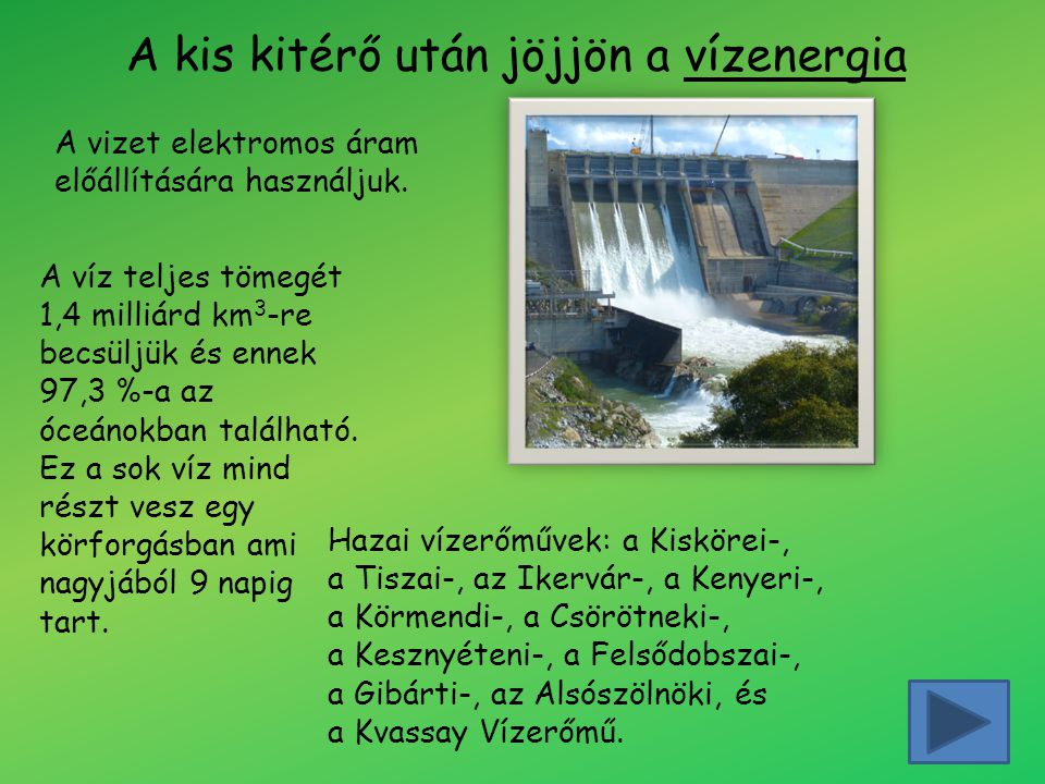 A kis kitérő után jöjjön a vízenergia A vizet elektromos áram előállítására használjuk. Hazai vízerőművek: a Kiskörei-, a Tiszai-, az Ikervár-, a Keny