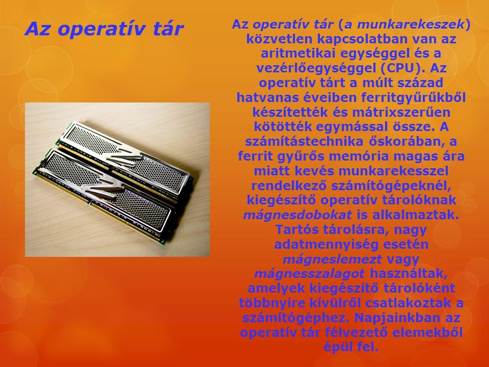 Az operatív tár Az operatív tár (a munkarekeszek) közvetlen kapcsolatban van az aritmetikai egységgel és a vezérlőegységgel (CPU). Az operatív tárt a