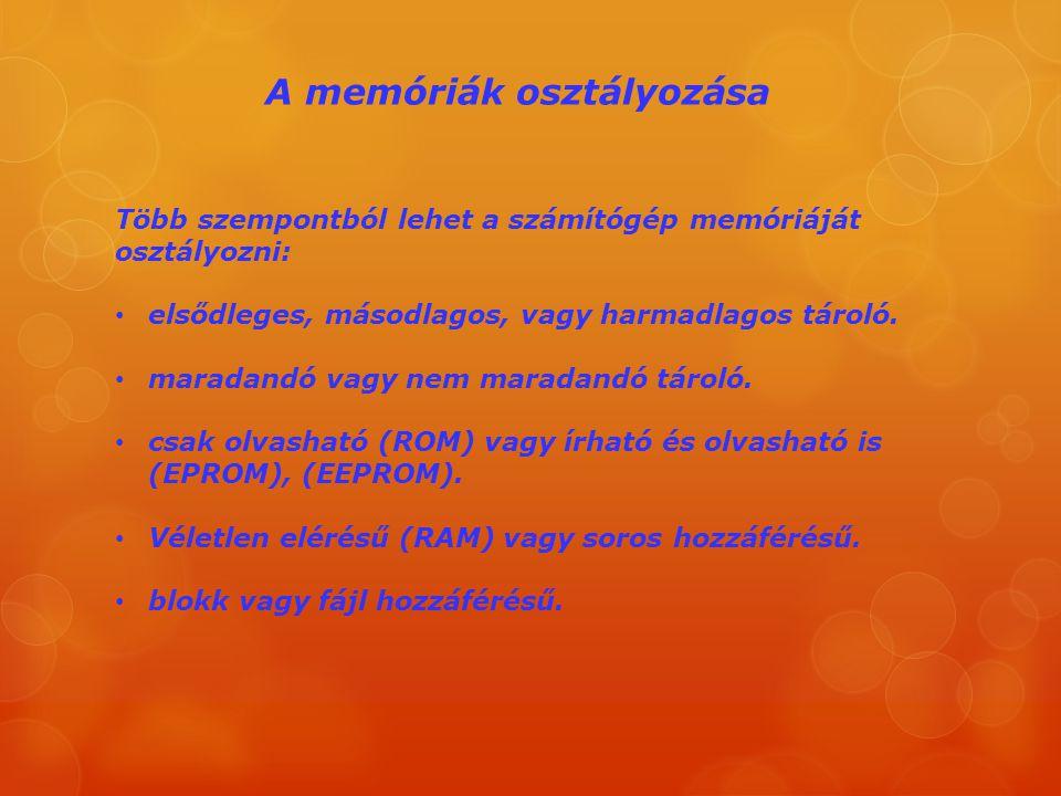 A memóriák osztályozása Több szempontból lehet a számítógép memóriáját osztályozni: elsődleges, másodlagos, vagy harmadlagos tároló. maradandó vagy ne