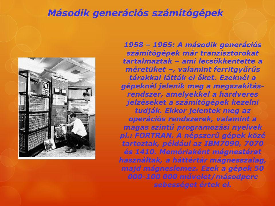 Második generációs számítógépek 1958 – 1965: A második generációs számítógépek már tranzisztorokat tartalmaztak – ami lecsökkentette a méretüket –, va