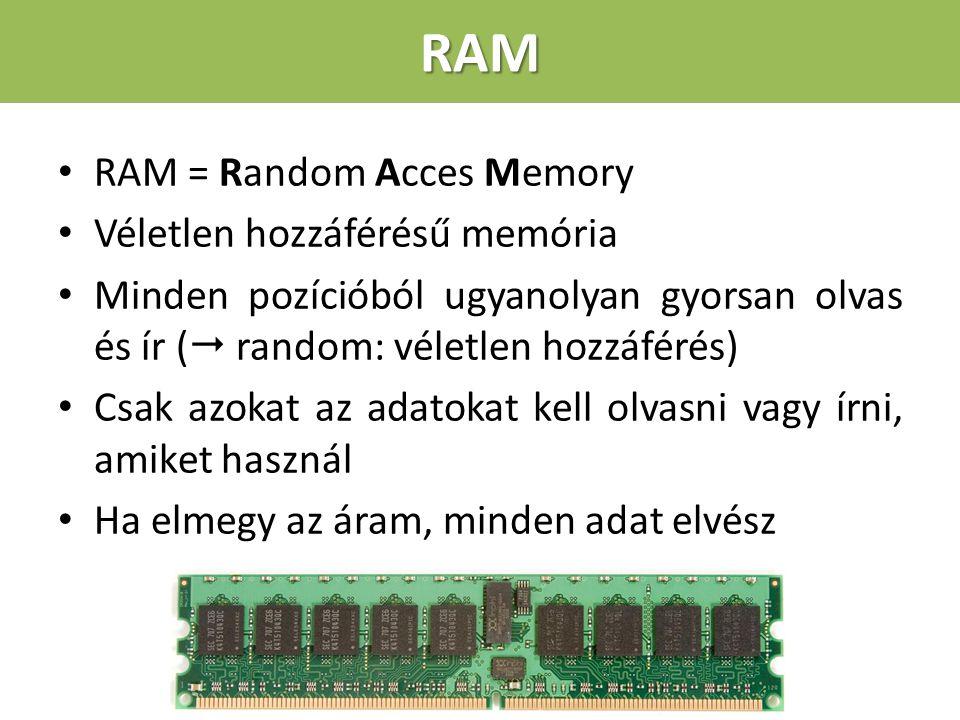 RAM RAM = Random Acces Memory Véletlen hozzáférésű memória Minden pozícióból ugyanolyan gyorsan olvas és ír (  random: véletlen hozzáférés) Csak azokat az adatokat kell olvasni vagy írni, amiket használ Ha elmegy az áram, minden adat elvész