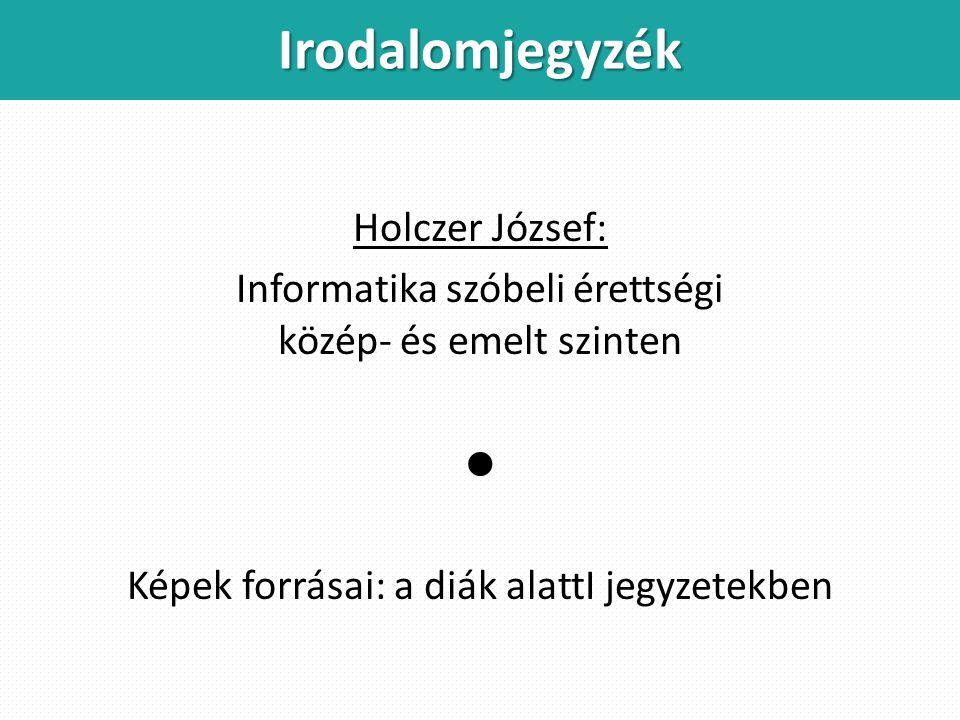 Holczer József: Informatika szóbeli érettségi közép- és emelt szinten  Képek forrásai: a diák alattI jegyzetekben Irodalomjegyzék