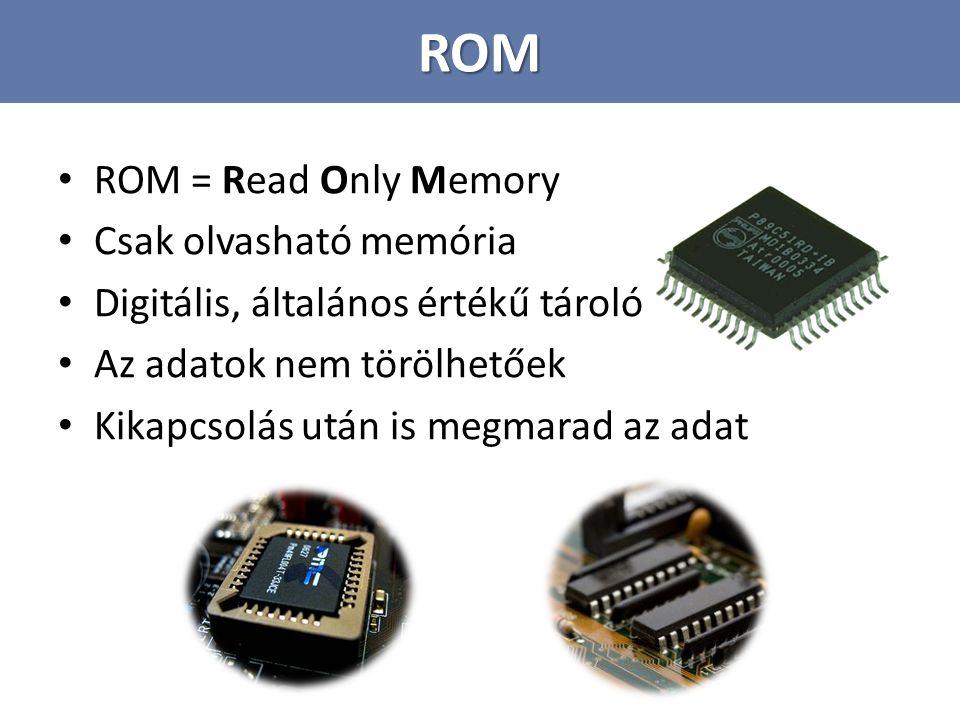 ROM ROM = Read Only Memory Csak olvasható memória Digitális, általános értékű tároló Az adatok nem törölhetőek Kikapcsolás után is megmarad az adat