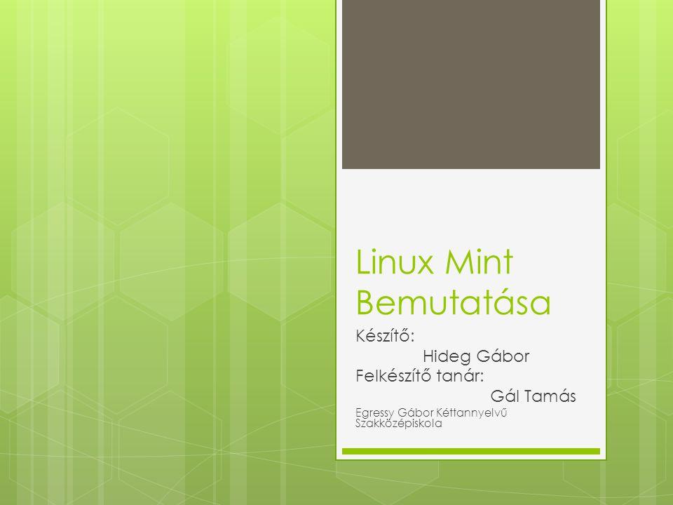 Források (képek)  http://desktoplinuxreviews.com/linux-mint- reviews/linux-mint-16-cinnamon/ http://desktoplinuxreviews.com/linux-mint- reviews/linux-mint-16-cinnamon/  http://www.linuxuser.co.uk/reviews/linux-mint-15- review-close-to-perfection http://www.linuxuser.co.uk/reviews/linux-mint-15- review-close-to-perfection  http://www.everydaylinuxuser.com/2013/07/linux -mint-15-alternative-review.html http://www.everydaylinuxuser.com/2013/07/linux -mint-15-alternative-review.html  http://www.linuxmint.com/pictures/screenshots/ gloria http://www.linuxmint.com/pictures/screenshots/ gloria  http://linuxconfig.net/wp-content/gallery/linux- mint-12-lisa/linux-mint-12-native-menu.png http://linuxconfig.net/wp-content/gallery/linux- mint-12-lisa/linux-mint-12-native-menu.png