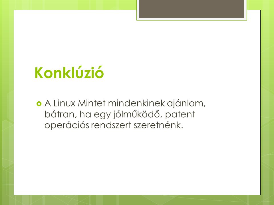 Konklúzió  A Linux Mintet mindenkinek ajánlom, bátran, ha egy jólműködő, patent operációs rendszert szeretnénk.
